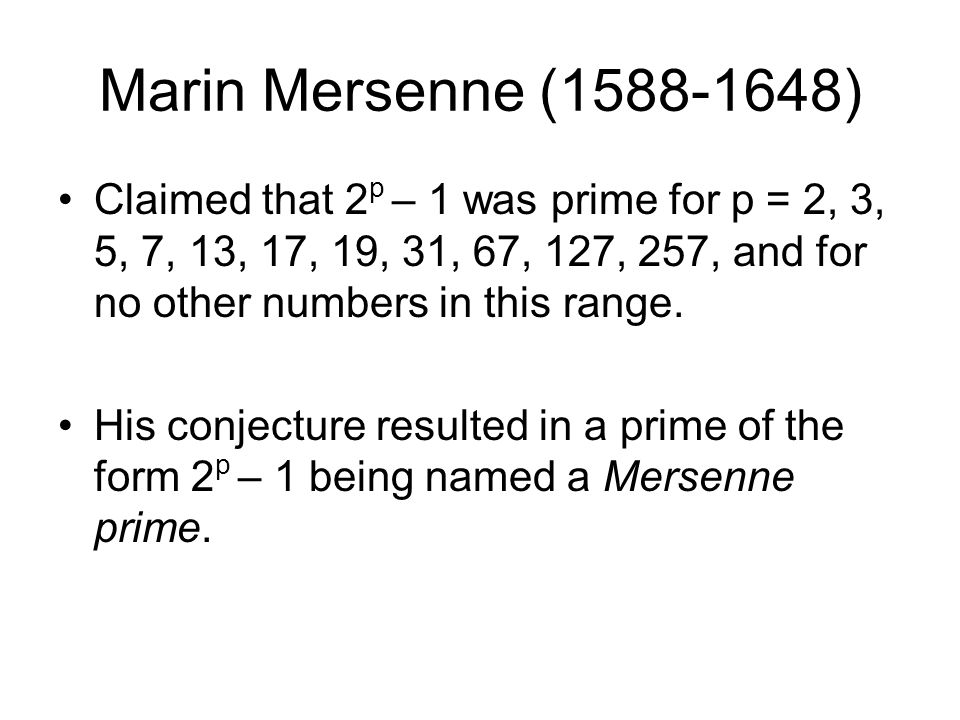 Marin Mersenne (1588-1648) Claimed that 2 p – 1 was prime for p = 2, 3, 5, 7, 13, 17, 19, 31, 67, 127, 257, and for no other numbers in this range.