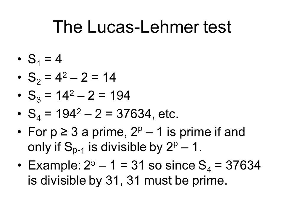 The Lucas-Lehmer test S 1 = 4 S 2 = 4 2 – 2 = 14 S 3 = 14 2 – 2 = 194 S 4 = 194 2 – 2 = 37634, etc.