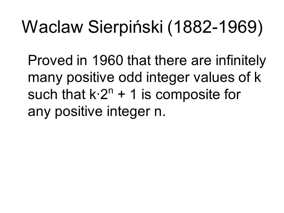 Waclaw Sierpiński (1882-1969) Proved in 1960 that there are infinitely many positive odd integer values of k such that k·2 n + 1 is composite for any positive integer n.