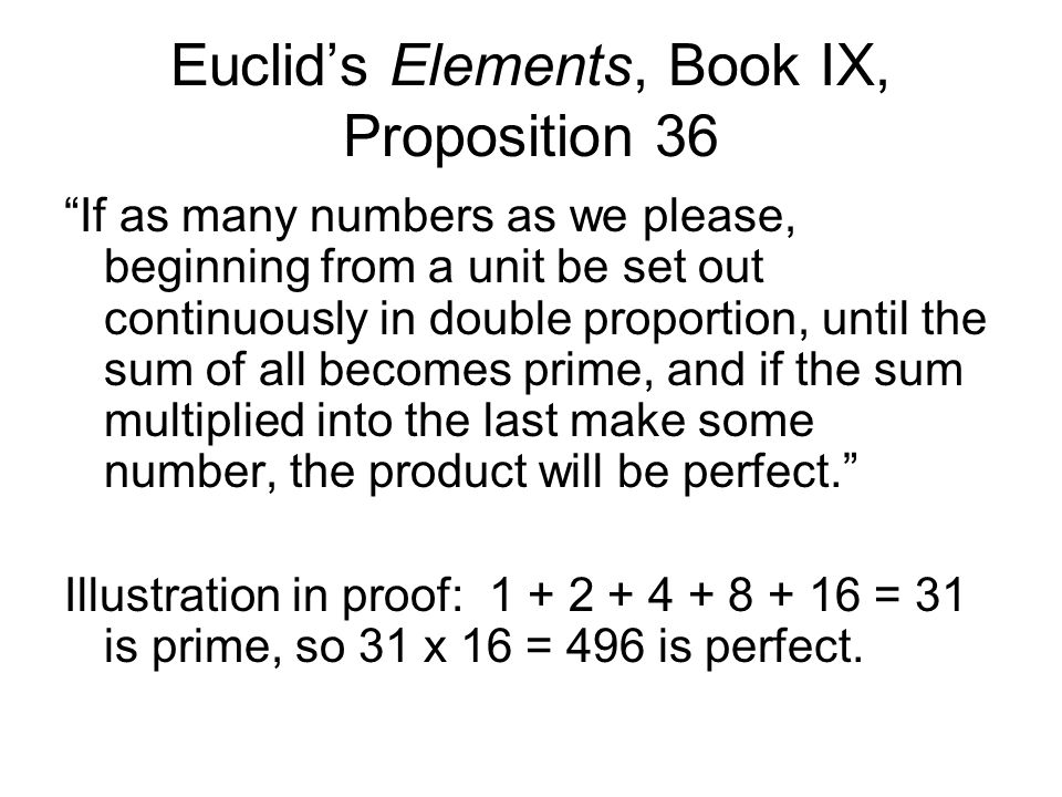 Euclid's Elements, Book IX, Proposition 36 If as many numbers as we please, beginning from a unit be set out continuously in double proportion, until the sum of all becomes prime, and if the sum multiplied into the last make some number, the product will be perfect. Illustration in proof: 1 + 2 + 4 + 8 + 16 = 31 is prime, so 31 x 16 = 496 is perfect.