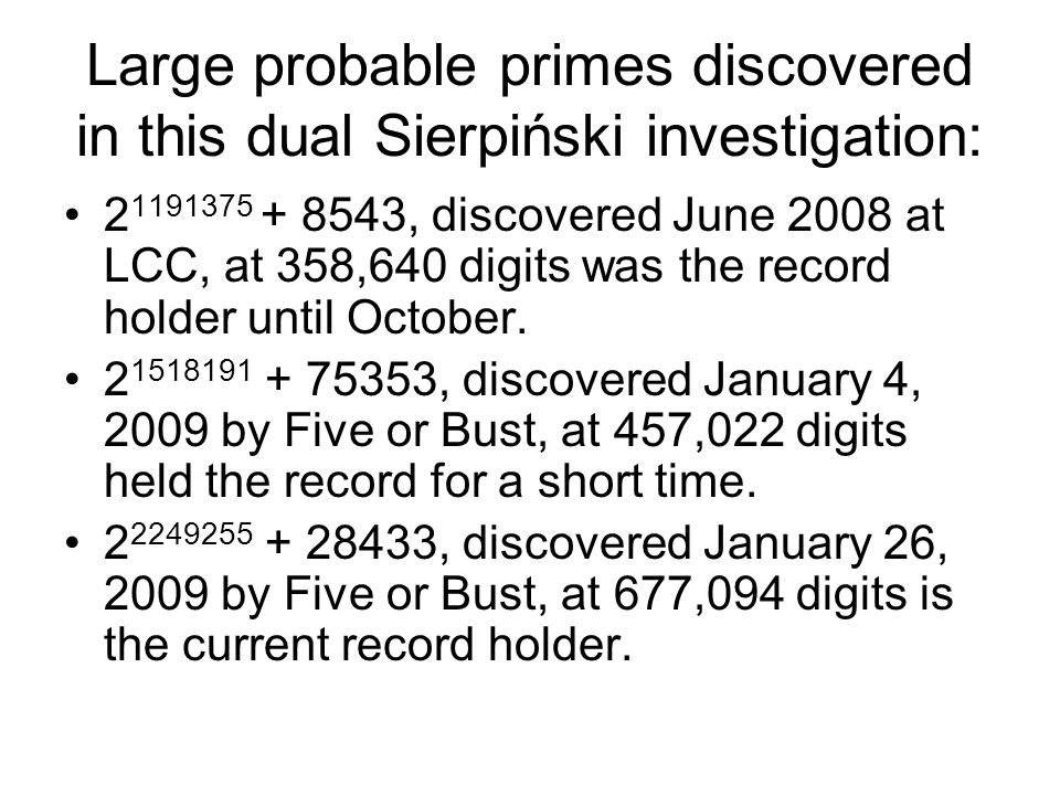 Large probable primes discovered in this dual Sierpiński investigation: 2 1191375 + 8543, discovered June 2008 at LCC, at 358,640 digits was the record holder until October.