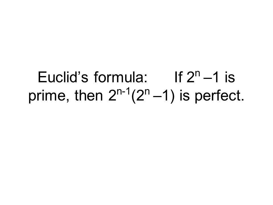 Euclid's formula:If 2 n –1 is prime, then 2 n-1 (2 n –1) is perfect.