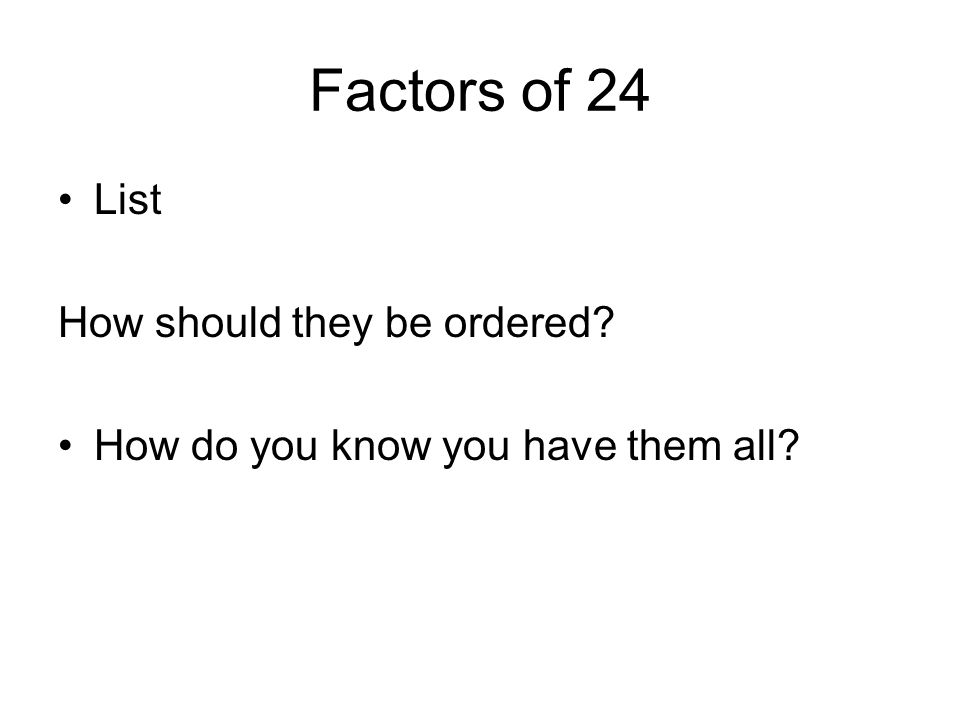 Factors of 24 List How should they be ordered? How do you know you have them all?