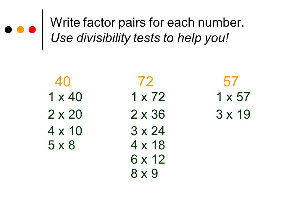 Write factor pairs for each number. Use divisibility tests to help you! 407257 1 x 40 2 x 20 4 x 10 5 x 8 1 x 72 2 x 36 3 x 24 4 x 18 6 x 12 1 x 57 3