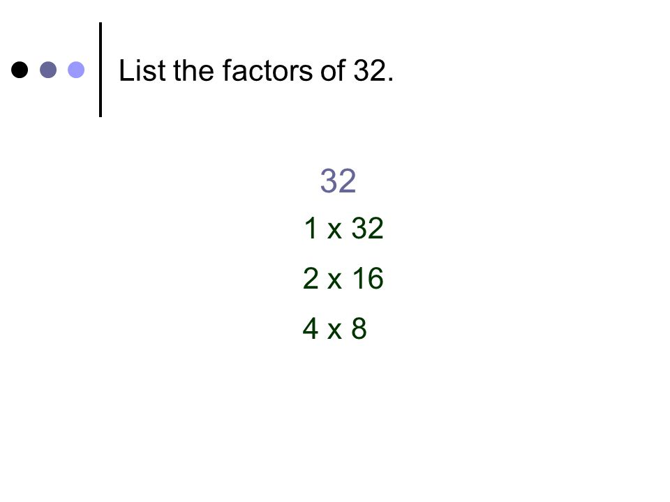 List the factors of 32. 32 1 x 32 2 x 16 4 x 8