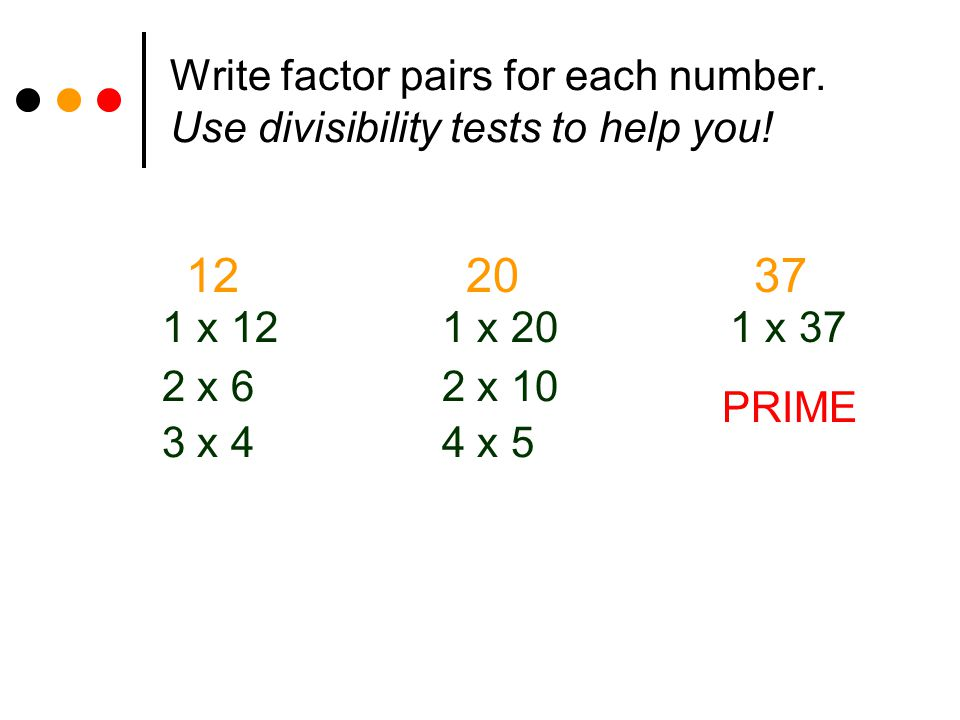 Write factor pairs for each number. Use divisibility tests to help you! 1220 1 x 12 2 x 6 3 x 4 1 x 20 2 x 10 4 x 5 1 x 37 37 PRIME