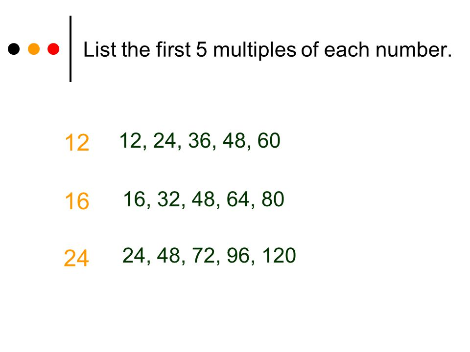 List the first 5 multiples of each number. 12 12, 24, 36, 48, 60 16, 32, 48, 64, 80 16 24 24, 48, 72, 96, 120