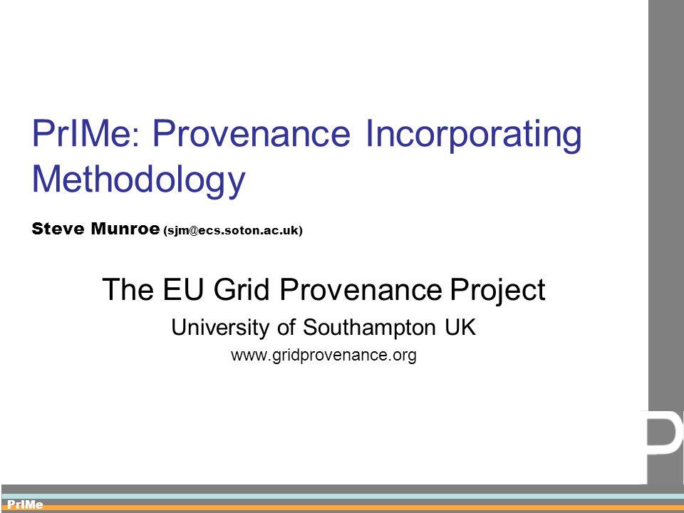 PrIMe PrIMe : Provenance Incorporating Methodology Steve Munroe (sjm@ecs.soton.ac.uk) The EU Grid Provenance Project University of Southampton UK www.gridprovenance.org