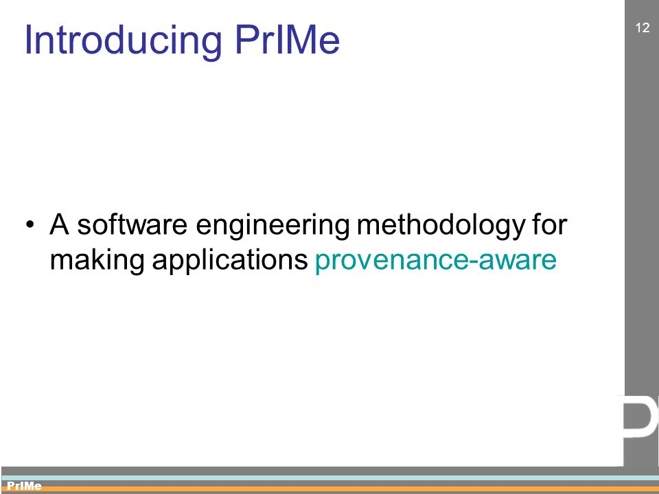 PrIMe 12 Introducing PrIMe A software engineering methodology for making applications provenance-aware