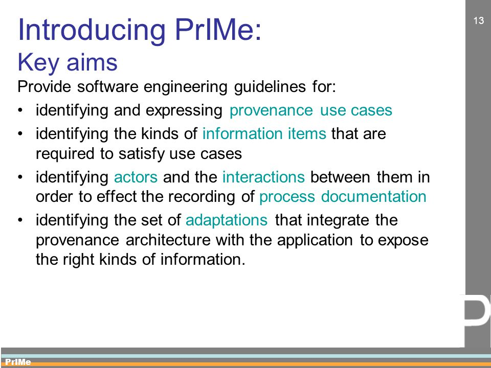 PrIMe 13 Introducing PrIMe: Key aims Provide software engineering guidelines for: identifying and expressing provenance use cases identifying the kinds of information items that are required to satisfy use cases identifying actors and the interactions between them in order to effect the recording of process documentation identifying the set of adaptations that integrate the provenance architecture with the application to expose the right kinds of information.