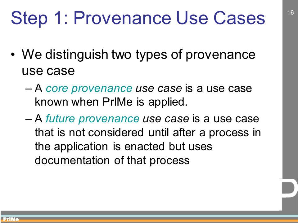PrIMe 16 Step 1: Provenance Use Cases We distinguish two types of provenance use case –A core provenance use case is a use case known when PrIMe is applied.