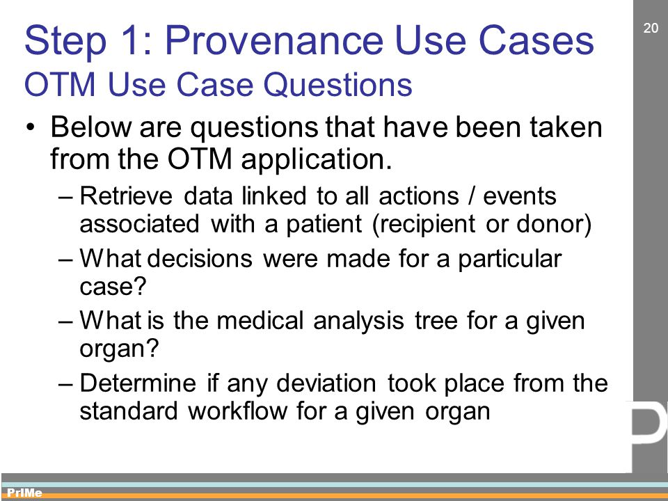 PrIMe 20 Step 1: Provenance Use Cases OTM Use Case Questions Below are questions that have been taken from the OTM application. –Retrieve data linked