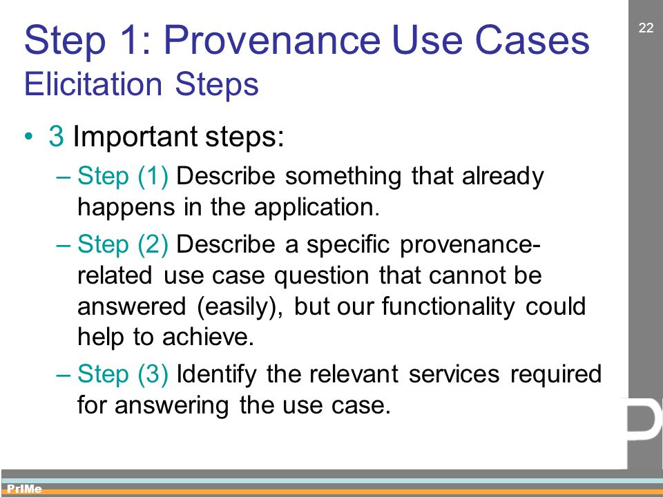 PrIMe 22 Step 1: Provenance Use Cases Elicitation Steps 3 Important steps: –Step (1) Describe something that already happens in the application. –Step