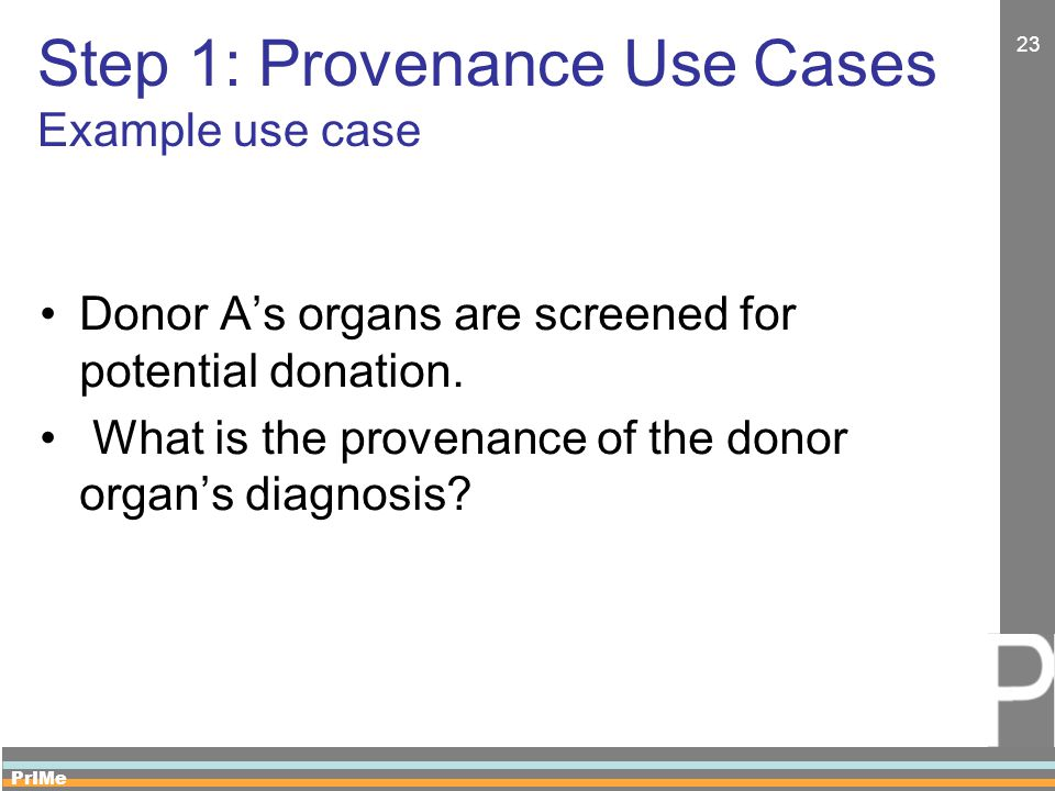 PrIMe 23 Step 1: Provenance Use Cases Example use case Donor A's organs are screened for potential donation.