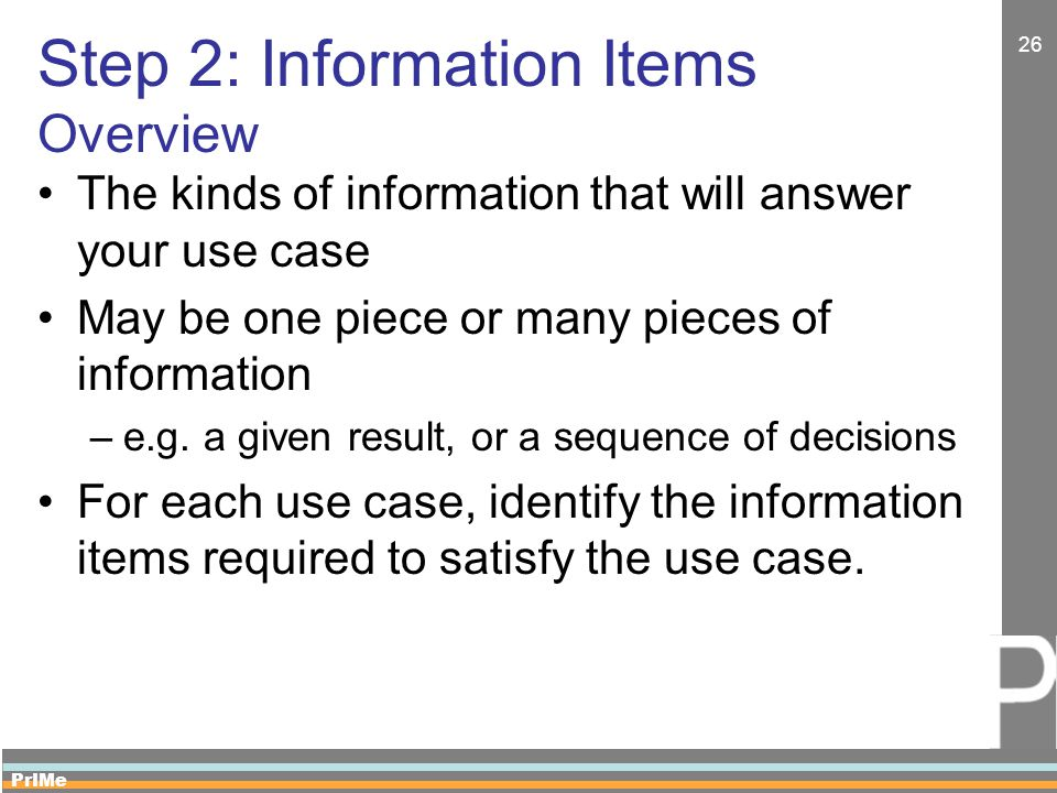 PrIMe 26 Step 2: Information Items Overview The kinds of information that will answer your use case May be one piece or many pieces of information –e.g.