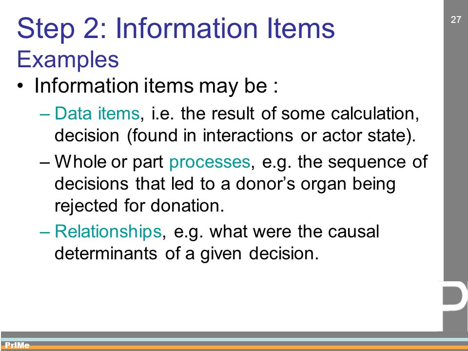 PrIMe 27 Step 2: Information Items Examples Information items may be : –Data items, i.e. the result of some calculation, decision (found in interactio