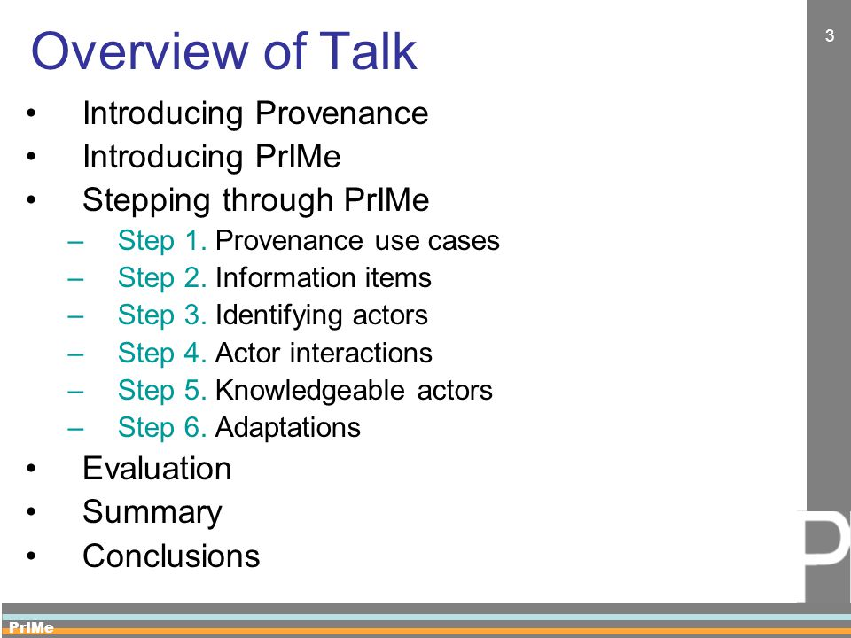 PrIMe 3 Overview of Talk Introducing Provenance Introducing PrIMe Stepping through PrIMe –Step 1. Provenance use cases –Step 2. Information items –Ste