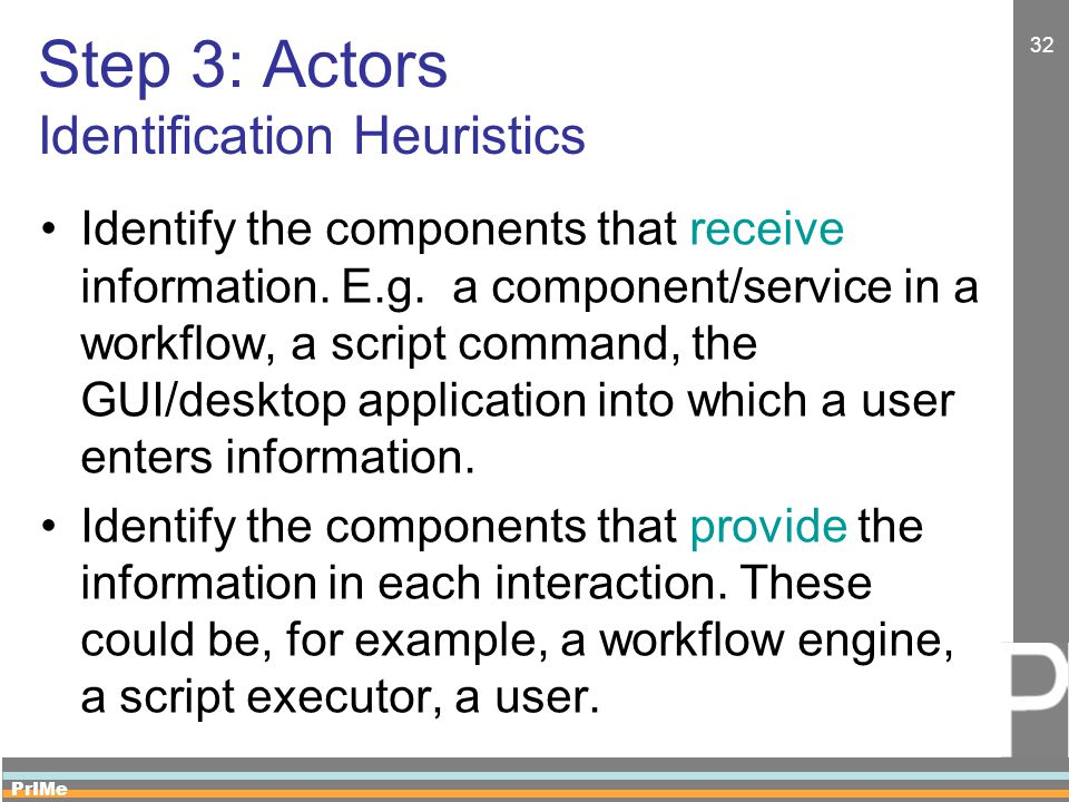 PrIMe 32 Step 3: Actors Identification Heuristics Identify the components that receive information. E.g. a component/service in a workflow, a script c