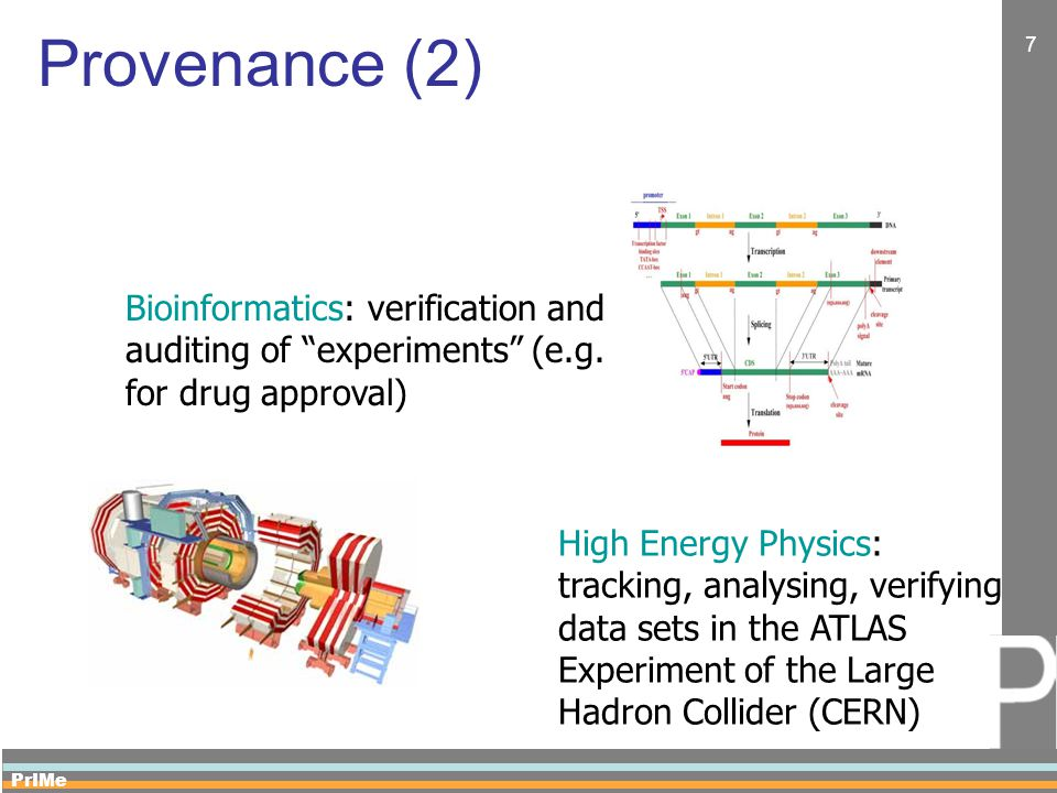 PrIMe 7 Provenance (2) High Energy Physics: tracking, analysing, verifying data sets in the ATLAS Experiment of the Large Hadron Collider (CERN) Bioinformatics: verification and auditing of experiments (e.g.