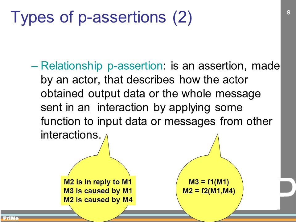 PrIMe 9 Types of p-assertions (2) –Relationship p-assertion: is an assertion, made by an actor, that describes how the actor obtained output data or the whole message sent in an interaction by applying some function to input data or messages from other interactions.