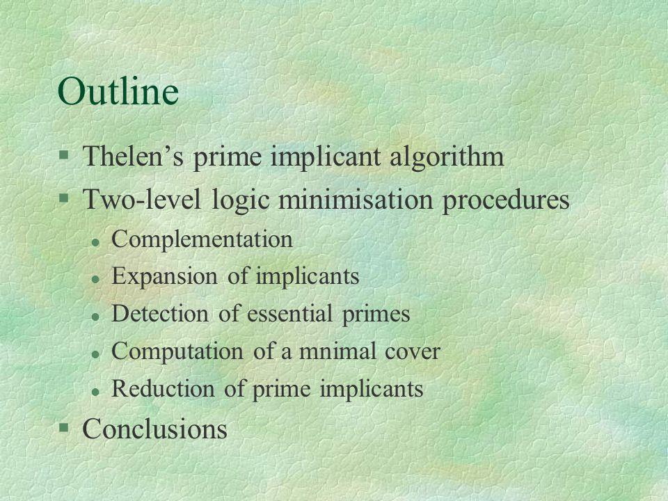 Outline §Thelen's prime implicant algorithm §Two-level logic minimisation procedures l Complementation l Expansion of implicants l Detection of essential primes l Computation of a mnimal cover l Reduction of prime implicants §Conclusions