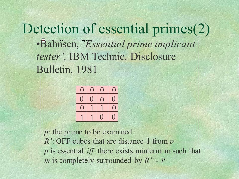 Detection of essential primes(2) 0 0 1 00 1 1 00 00 00 0 1 0 p: the prime to be examined R': OFF cubes that are distance 1 from p p is essential iff t