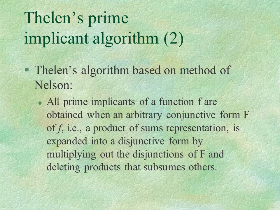 Thelen's prime implicant algorithm (2) §Thelen's algorithm based on method of Nelson: l All prime implicants of a function f are obtained when an arbi