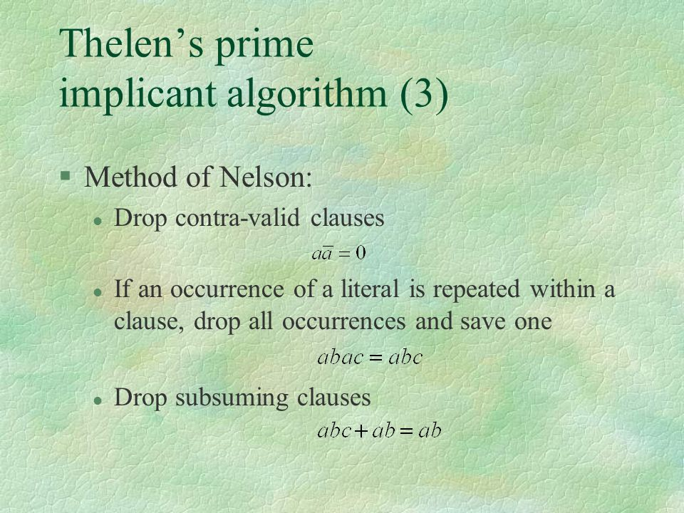 Thelen's prime implicant algorithm (3) §Method of Nelson: l Drop contra-valid clauses l If an occurrence of a literal is repeated within a clause, dro
