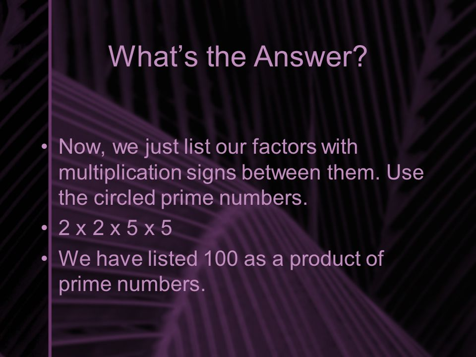 What's the Answer? Now, we just list our factors with multiplication signs between them. Use the circled prime numbers. 2 x 2 x 5 x 5 We have listed 1