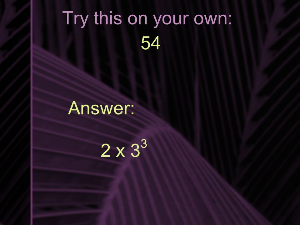 Try this on your own: 54 Answer: 2 x 3 3