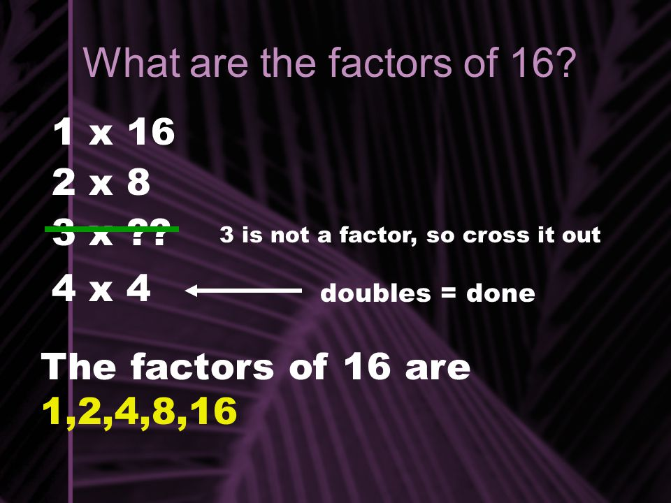 What are the factors of 16? 1 x 16 2 x 8 3 x ?? 3 is not a factor, so cross it out 4 x 4 doubles = done The factors of 16 are 1,2,4,8,16