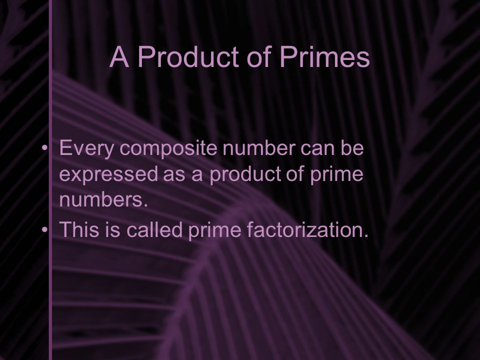 A Product of Primes Every composite number can be expressed as a product of prime numbers. This is called prime factorization.