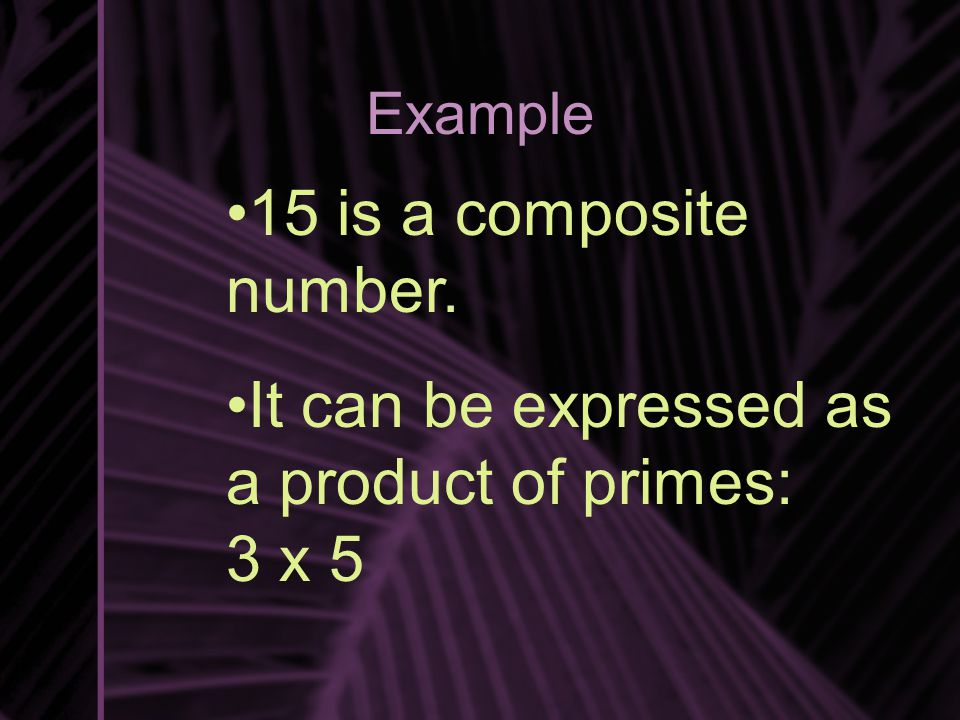 Example 15 is a composite number. It can be expressed as a product of primes: 3 x 5