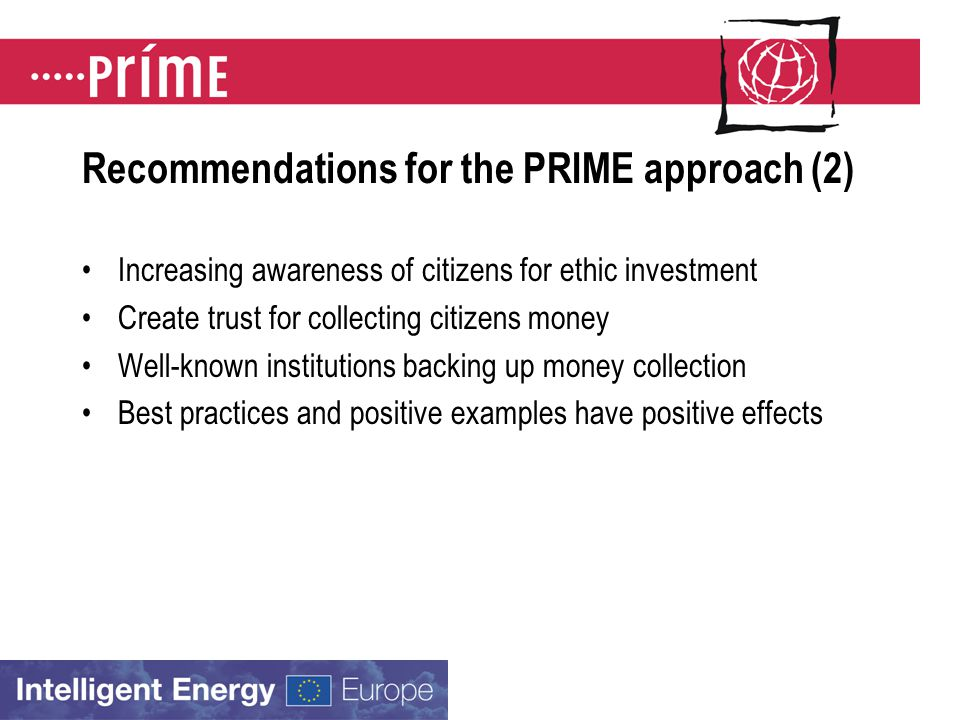 Recommendations for the PRIME approach (2) Increasing awareness of citizens for ethic investment Create trust for collecting citizens money Well-known institutions backing up money collection Best practices and positive examples have positive effects