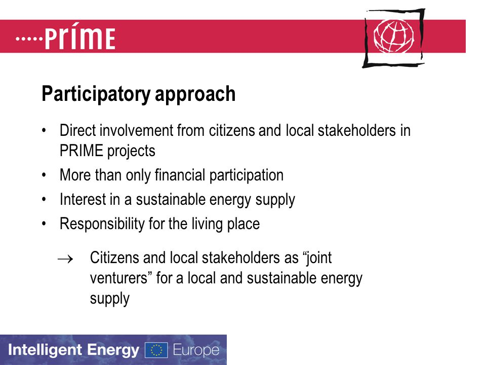 Participatory approach Direct involvement from citizens and local stakeholders in PRIME projects More than only financial participation Interest in a sustainable energy supply Responsibility for the living place  Citizens and local stakeholders as joint venturers for a local and sustainable energy supply