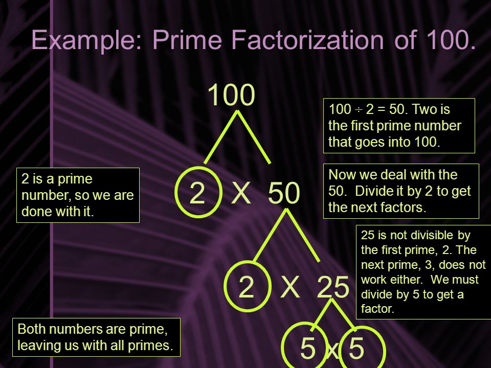 Example: Prime Factorization of 100. 100 2 X 50 100 ÷ 2 = 50.