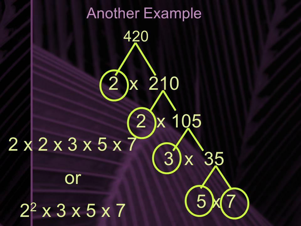 2 x 2 x 3 x 5 x 7 or 2 2 x 3 x 5 x 7 Another Example 420 2 x 210 2 x 105 3 x 35 5 x 7