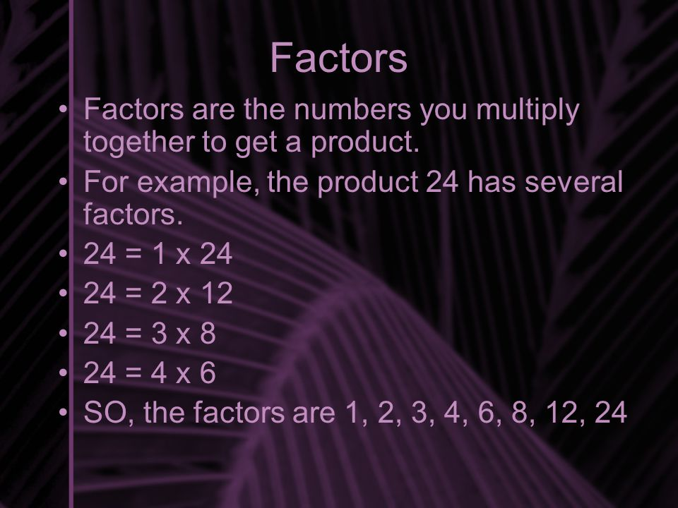Factors Factors are the numbers you multiply together to get a product.