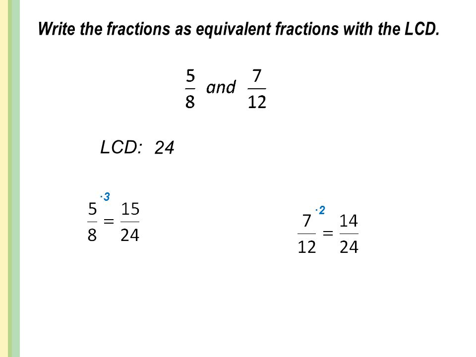 Write the fractions as equivalent fractions with the LCD. LCD: 24 ∙3 ∙2