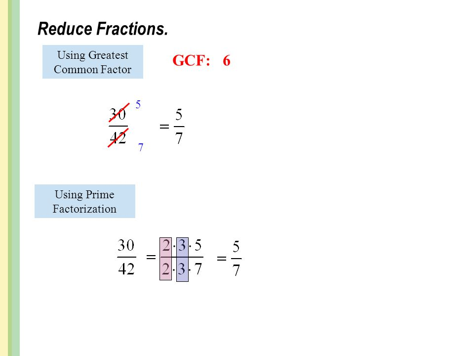 Reduce Fractions. Using Prime Factorization Using Greatest Common Factor 5 7 GCF:6