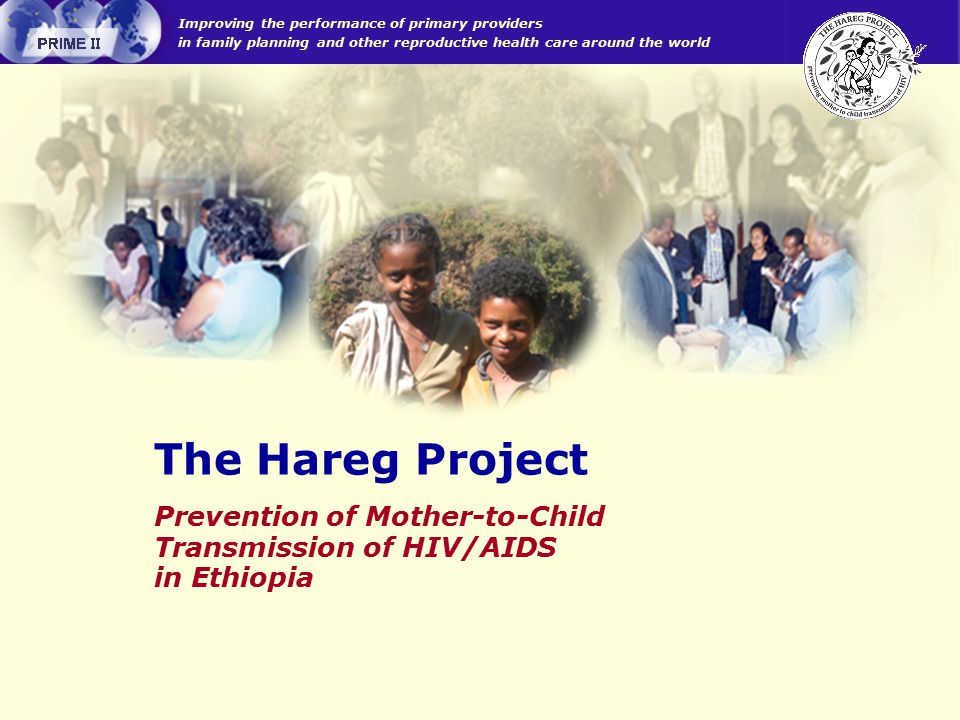 Improving the performance of primary providers in family planning and other reproductive health care around the world Prevention of Mother-to-Child Transmission of HIV/AIDS in Ethiopia The Hareg Project