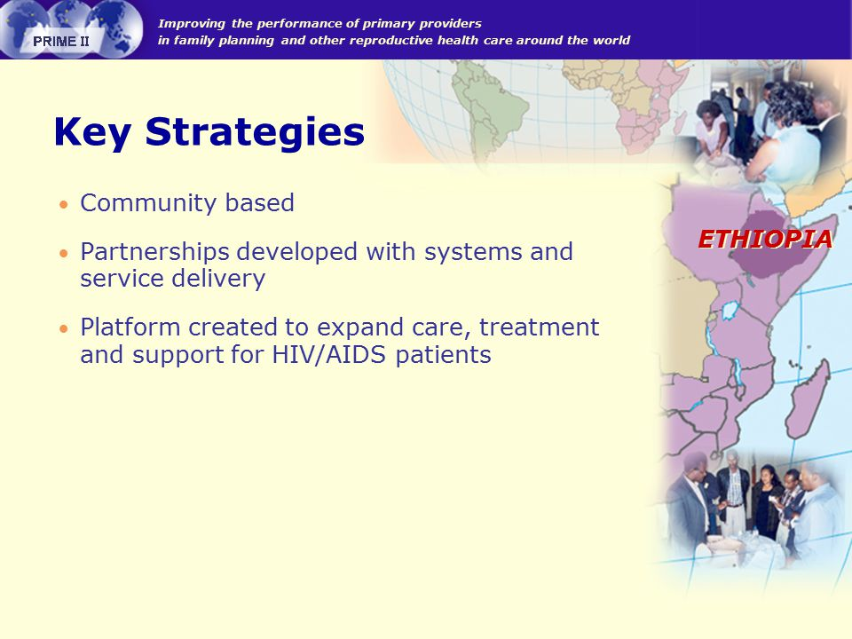 Improving the performance of primary providers in family planning and other reproductive health care around the world ETHIOPIA Key Strategies  Community based  Partnerships developed with systems and service delivery  Platform created to expand care, treatment and support for HIV/AIDS patients