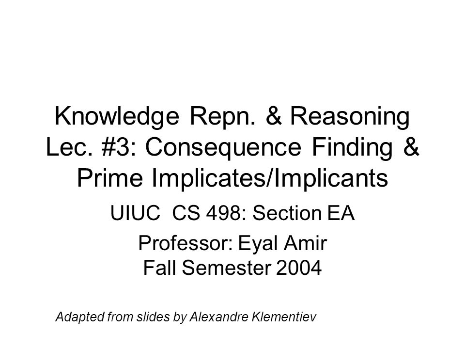 Knowledge Repn. & Reasoning Lec. #3: Consequence Finding & Prime Implicates/Implicants UIUC CS 498: Section EA Professor: Eyal Amir Fall Semester 2004