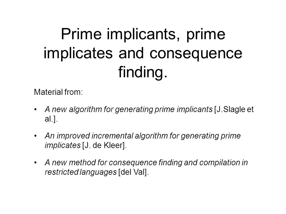 Prime implicants, prime implicates and consequence finding. Material from: A new algorithm for generating prime implicants [J.Slagle et al.]. An impro