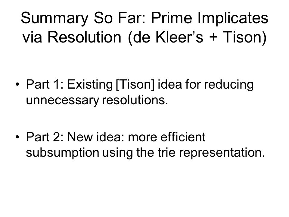 Summary So Far: Prime Implicates via Resolution (de Kleer's + Tison) Part 1: Existing [Tison] idea for reducing unnecessary resolutions.