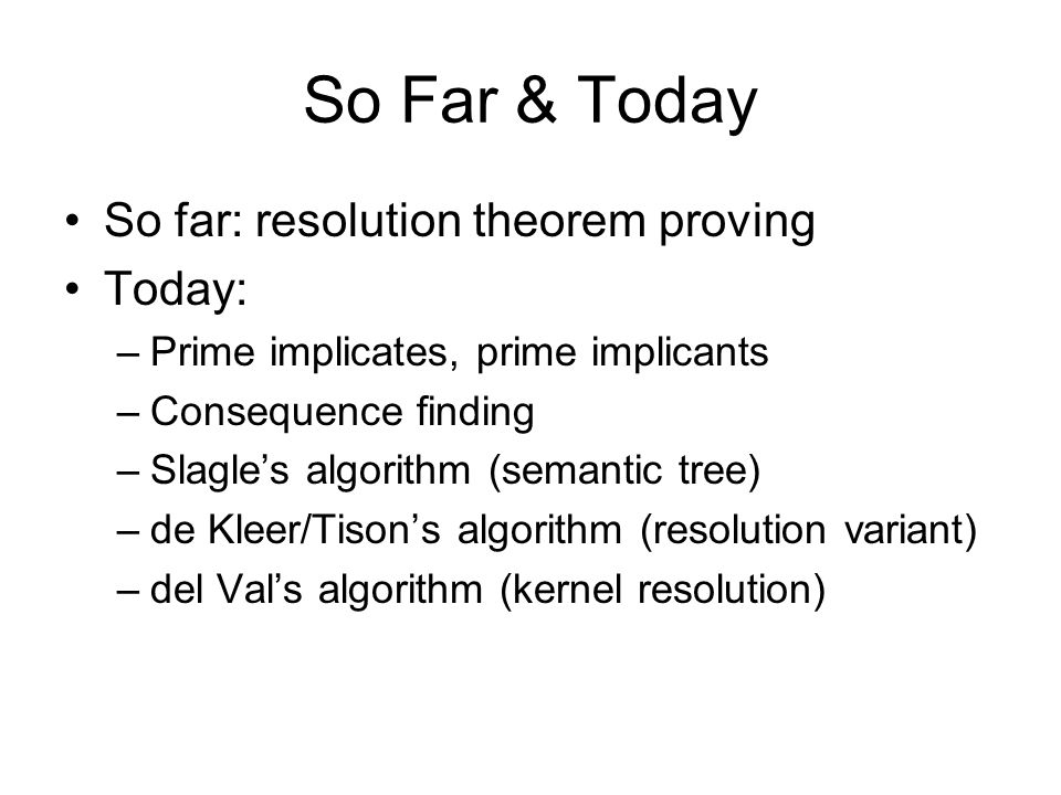 So Far & Today So far: resolution theorem proving Today: –Prime implicates, prime implicants –Consequence finding –Slagle's algorithm (semantic tree) –de Kleer/Tison's algorithm (resolution variant) –del Val's algorithm (kernel resolution)