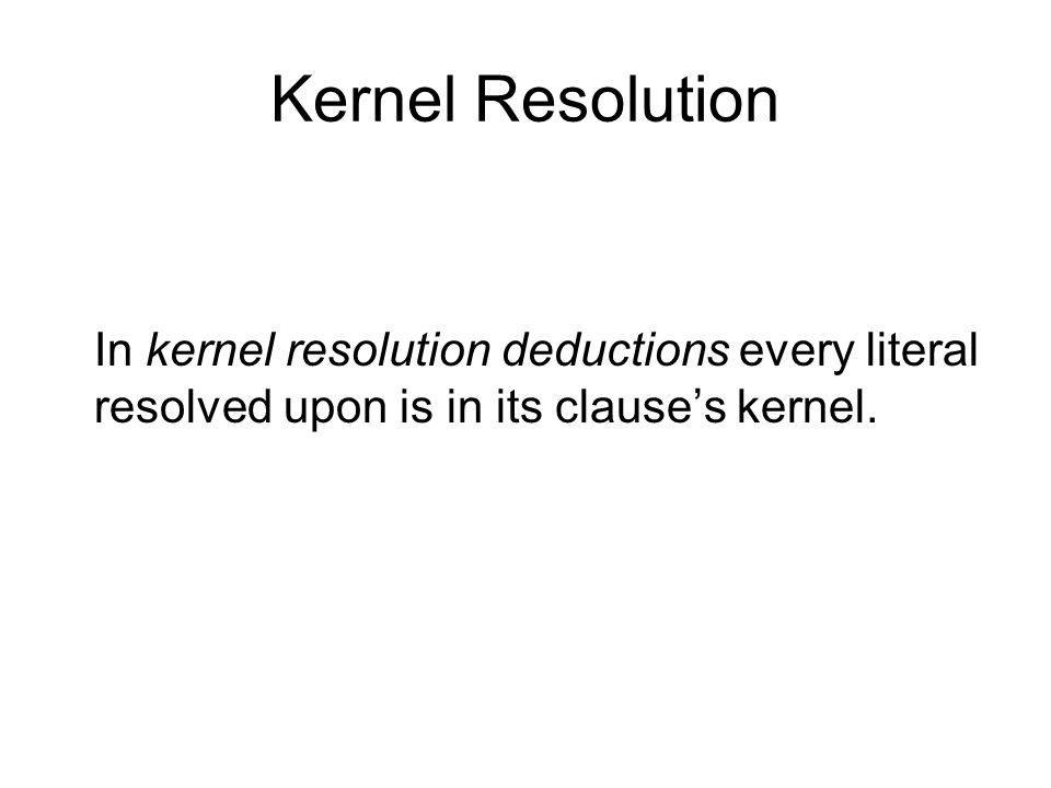 Kernel Resolution In kernel resolution deductions every literal resolved upon is in its clause's kernel.