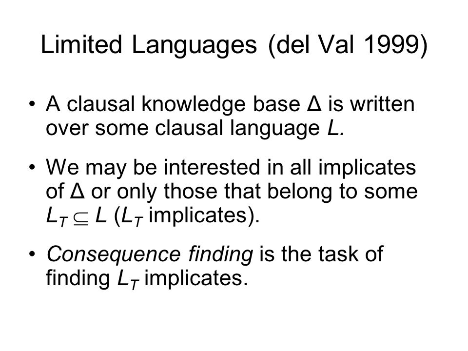 Limited Languages (del Val 1999) A clausal knowledge base Δ is written over some clausal language L. We may be interested in all implicates of Δ or on
