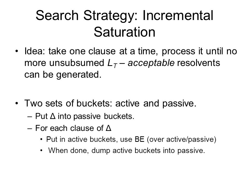 Search Strategy: Incremental Saturation Idea: take one clause at a time, process it until no more unsubsumed L T – acceptable resolvents can be genera