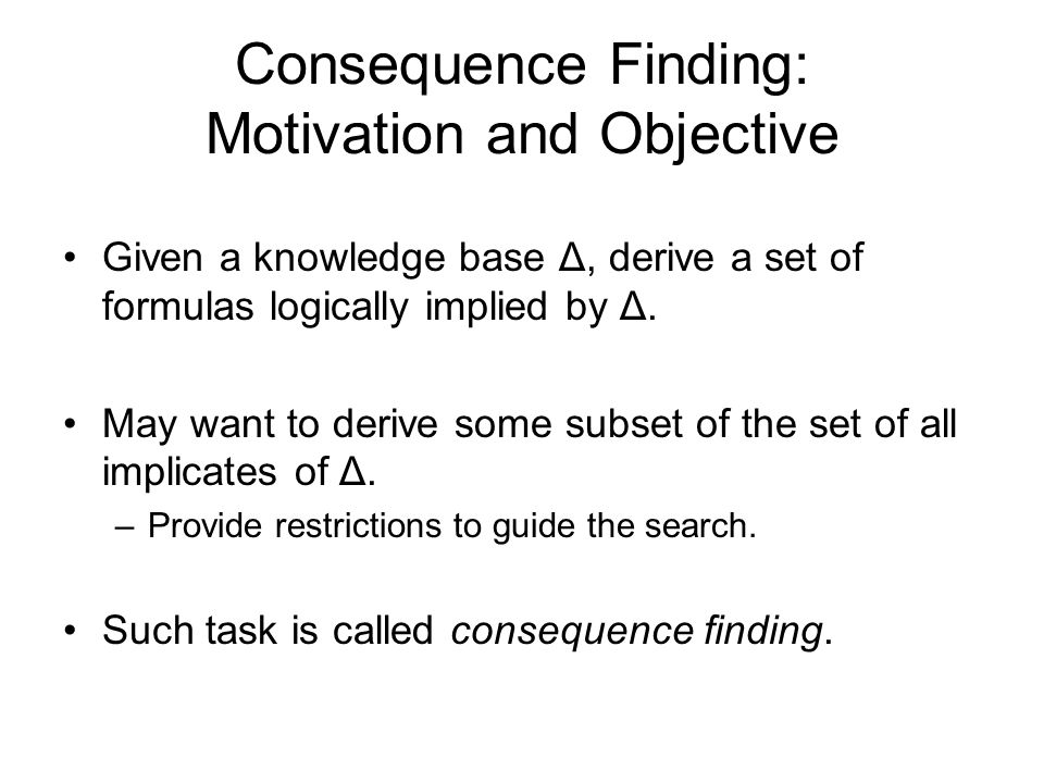 Consequence Finding: Motivation and Objective Given a knowledge base Δ, derive a set of formulas logically implied by Δ.